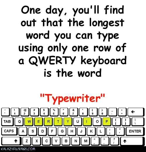 "The longest word you can type using only one row of a QWERTY keyboard is the word ""Typewriter""."
