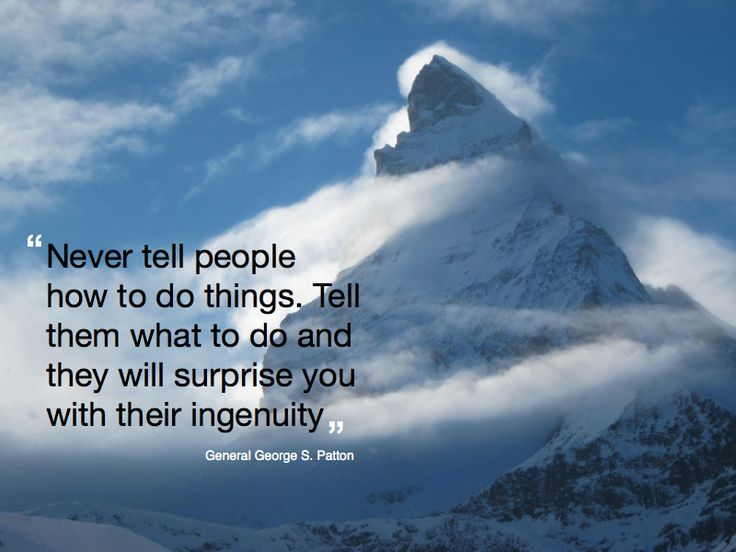 """""""Never tell people how to do things. Tell them what to do and they will surprise you with their ingenuity"""" General George S Patton."""