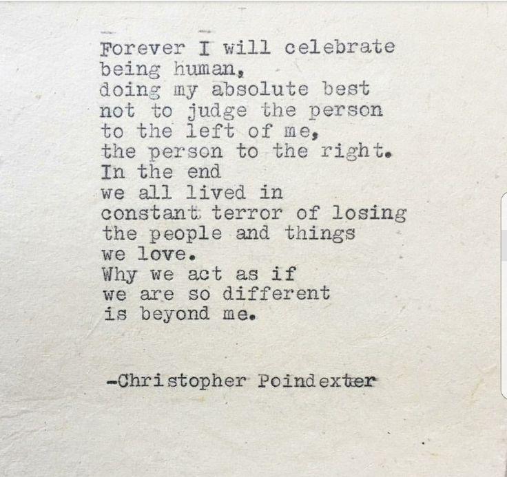 Para sempre eu vou comemorar ser humano, fazendo o meu melhor absoluto para não julgar a pessoa à esquerda de mim a pessoa à direita. No final, todos vivemos em constante medo de perder as pessoas e as coisas que amamos. Por que agimos como se estivéssemos tão diferentes, está além de mim.
