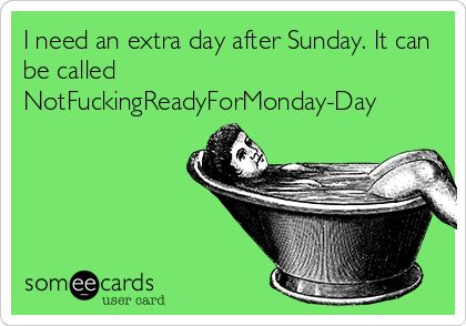 I need an extra day after Sunday. It can be called NotFuckingReadyForMonday-Day | College Ecard