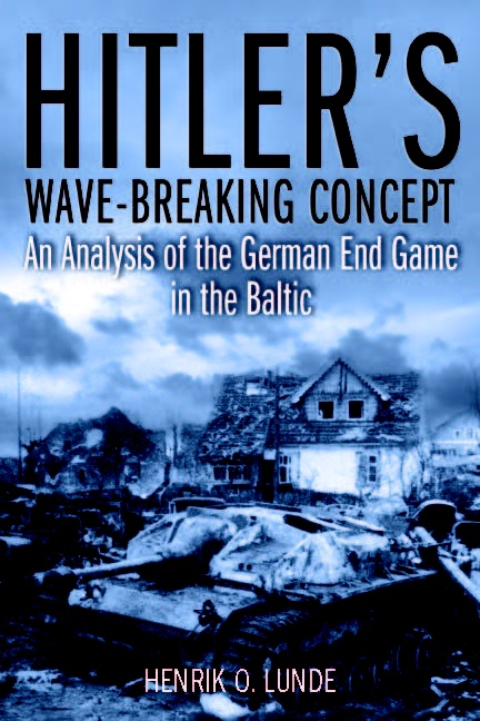 Hitler's Wave-Breaking Concept: An Analysis of the German End-Game in the Baltic, 1944-45 by Henrik O. Lunde