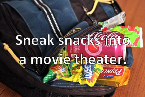 Sneak snacks into a movie theater. (Check.)