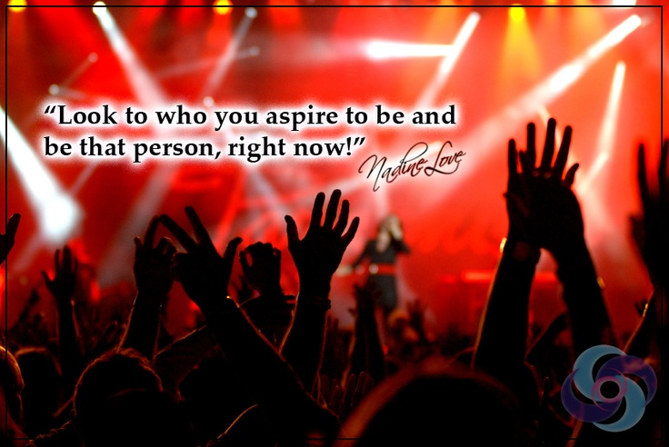 Look to who you aspire to be and be that person, right now!