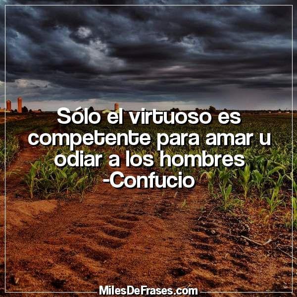 Sólo el virtuoso es competente para amar u odiar a los hombres -Confucio