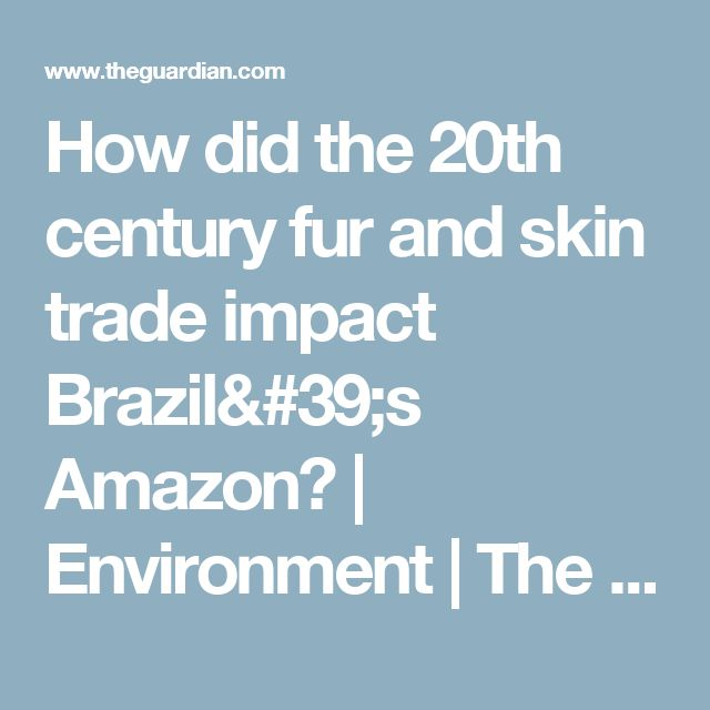How did the 20th century fur and skin trade impact Brazil's Amazon?   Environment   The Guardian