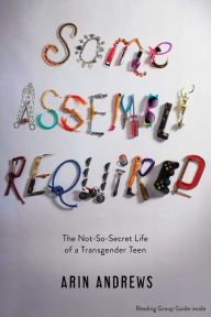 Some Assembly Required: The Not-So-Secret Life of a Transgender Teen, by Arin Andrews. ISBN 9781481416764.