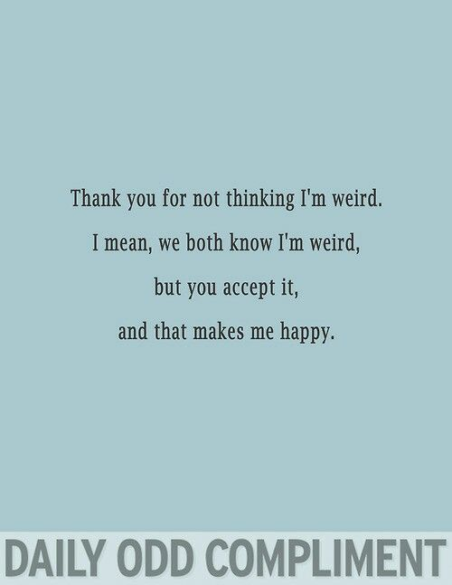 Thank you for not thinking I'm weird. I mean, we both know I'm weird, but you accept it, and that makes me happy. | Daily Odd Compliment