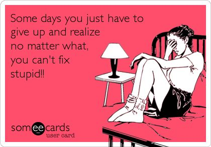 Some days you just have to give up and realize no matter what,you can't fix stupid!!
