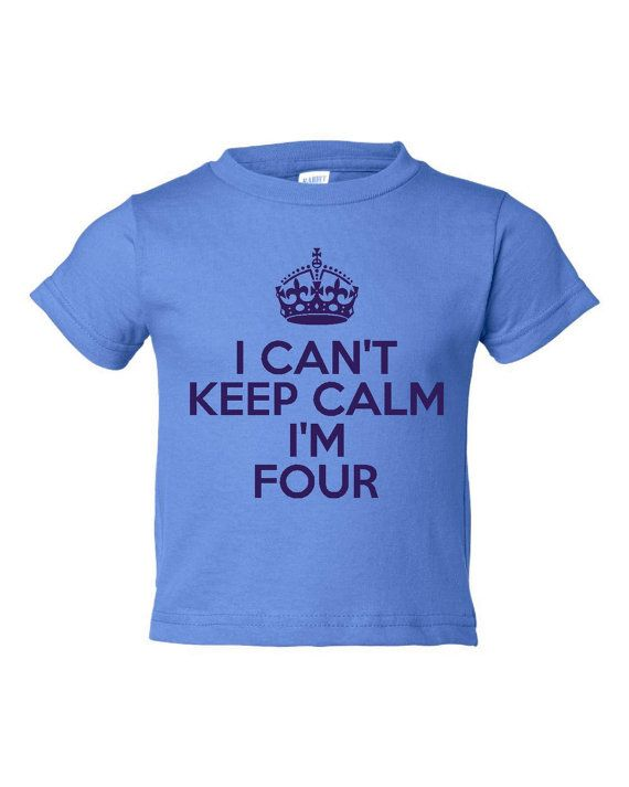 I Can't Keep Calm I'm Four .... HILARIOUS!!!!!
