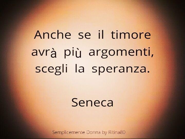 Anche se il timore avrà più argomenti, scegli la speranza. Seneca