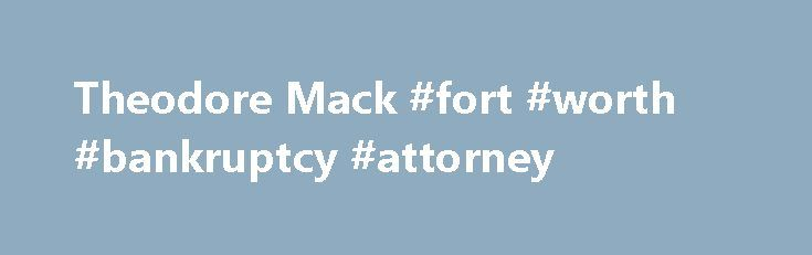 Theodore Mack #fort #worth #bankruptcy #attorney http://virginia.remmont.com/theodore-mack-fort-worth-bankruptcy-attorney/  # Theodore Mack U.S. Court of Appeals, Fifth Circuit U.S. Court of Appeals, Eleventh Circuit U.S. District Court, Northern District of Texas U.S. District Court, Eastern District of Texas U.S. District Court, Southern District of Texas U.S. District Court, Western District of Texas Theodore Mack is a third generation Fort Worth lawyer, who has practiced in both business…
