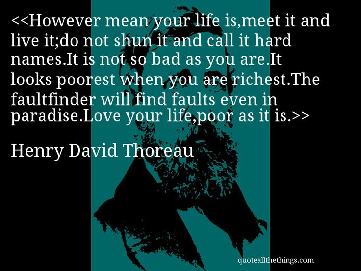 Henry David Thoreau - quote-However mean your life is,meet it and live it;do not shun it and call it hard names.It is not so bad as you are.It looks poorest when you are richest.The faultfinder will find faults even in paradise.Love your life,poor as it is.Source: quoteallthethings.com #HenryDavidThoreau #quote #quotation #aphorism #quoteallthethings