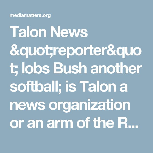 "Talon News ""reporter"" lobs Bush another softball; is Talon a news organization or an arm of the Republican Party?"