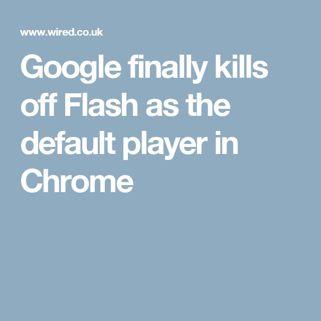 Google finally kills off Flash as the default player in Chrome