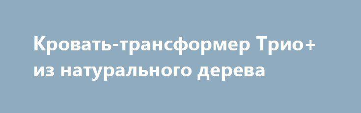 Кровать-трансформер Трио+ из натурального дерева http://brandar.net/ru/a/ad/krovat-transformer-trio-iz-naturalnogo-dereva/  Кровать - трансформер Трио+ это экономия пространства – два, а то и три спальных места, по размерам одной кровати. Идеально подходит для маленьких квартир.Двухъярусная кровать Трио + создает уютную и теплую атмосферу в детской комнате , экономит не мало места для игр.Габаритные размеры кровати: длина 2020 мм,ширина 1000 мм,высота 1800 мм.Расстояние между кроватями 740…