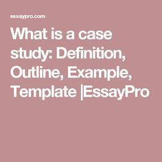 What is a case study: Definition, Outline, Example, Template |EssayPro