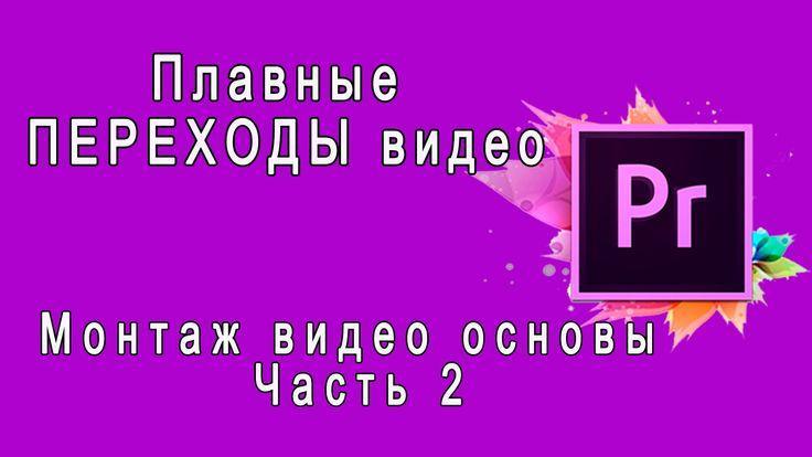 Adobe Premiere Pro Плавные ПЕРЕХОДЫ видео  Монтаж видео основы  Часть 2 ...