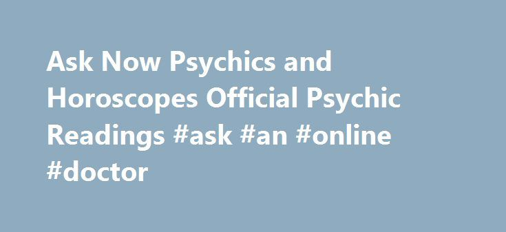 Ask Now Psychics and Horoscopes Official Psychic Readings #ask #an #online #doctor http://questions.nef2.com/ask-now-psychics-and-horoscopes-official-psychic-readings-ask-an-online-doctor/  #ask now # 1-800-2-ASK-NOW Or call us at 1-800-2-ASK-NOW Ask a Psychic a FREE QUESTION Live phone psychics personally answer every question. Please select a category and receive a free phone psychic answer from an Ask Now Psychic. Please type your Ask Now Psychic question Exclusive Ask Now Psychics with…