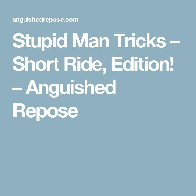 Stupid Man Tricks – Short Ride, Edition! – Anguished Repose