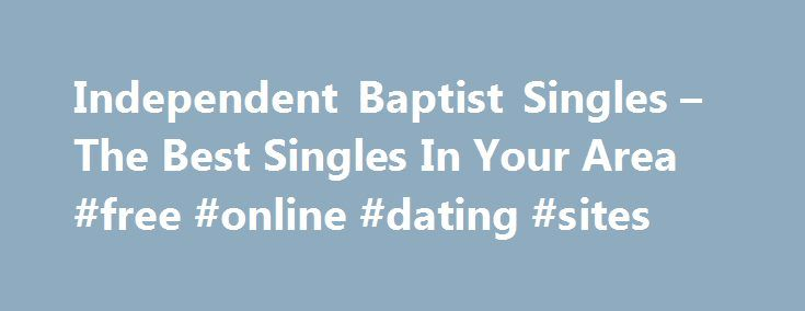 Independent Baptist Singles – The Best Singles In Your Area #free #online #dating #sites http://dating.remmont.com/independent-baptist-singles-the-best-singles-in-your-area-free-online-dating-sites/  #independent dating site # independent baptist singles Independent baptist singles More and more people are intimidated by day to day pressures of work and make ends meet or finance their dream retirement home. * Just Looking – If you are … Continue reading →