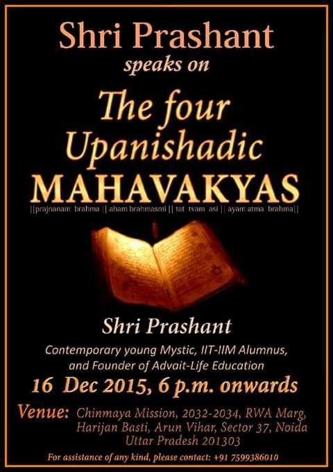 Shri Prashant speaks on   The Four Upanishadic Mahavakyas. (pragyanam brahma, ayam aatma brahma, tatvamasi, aham brahmasmi) Shri Prashant, Contemporary young Mystic , IIT-IIM Alumnus, and founder of Advait Life-Education 16 Dec 2015, 6 p.m. onwards. Venue: Chinmaya MIssion,2032-2034, RWA Marg, Harijan Basti, Arun Vihar, Sector 37, Noida, Uttar Pradesh 201303. For assistance of any kind, please contact: +91 7599386010.
