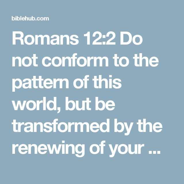 Romans 12:2 Do not conform to the pattern of this world, but be transformed by the renewing of your mind. Then you will be able to test and approve what God's will is--his good, pleasing and perfect will.