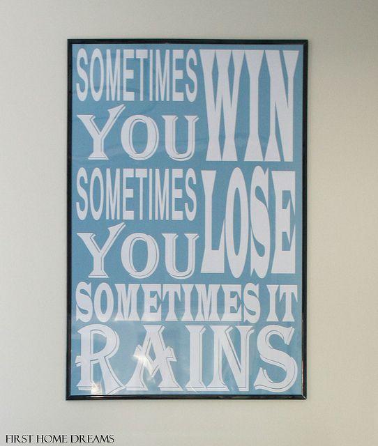 Sometimes you win, sometimes you lose, sometimes it rains. - Bull Durham