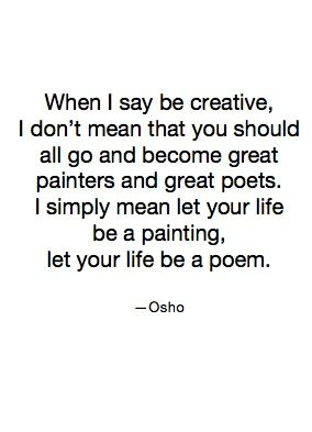 When I say be creative, I don't mean that you should all go and become great painters and become great poets.  I simply mean let your life be a painting, let your life be a poem./ - Osho