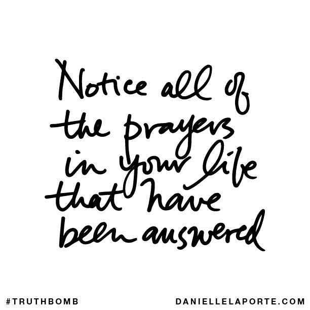 Notice all the prayers in your life that have been answered. Subscribe: DanielleLaPorte.com #Truthbomb #Words #Quotes