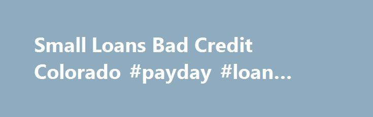 Small Loans Bad Credit Colorado #payday #loan #direct #lender http://loan-credit.remmont.com/small-loans-bad-credit-colorado-payday-loan-direct-lender/  #small loans for bad credit # Keep in mind that employing these specialists seriously isn t your main alternative. A criminal record can readily make an application for this funding from the online method. Awful loan companies can clear up their economic difficulties with the help Small loans bad credit colorado of this boost. You […]