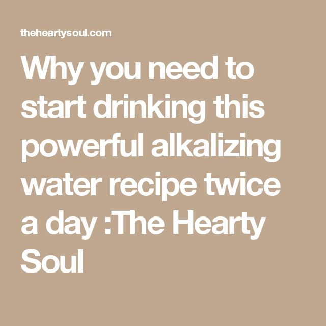 Why you need to start drinking this powerful alkalizing water recipe twice a day :The Hearty Soul