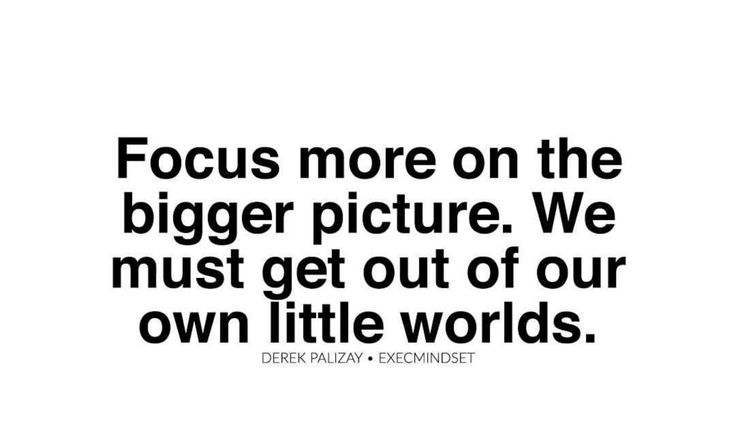 Focus on the bigger picture!