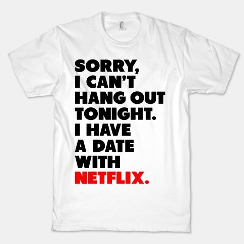 Sorry, I Have a Date with Netflix. When you can't hang make sure you have an awesome excuse to be lazy with this hilarious shirt.