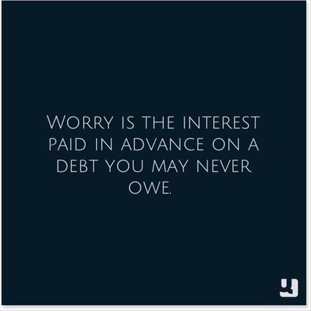 #Worry is the interest paid in advance on a #debt you may never owe. Doesn't quite make sense when you put it that way, now does it? #quote