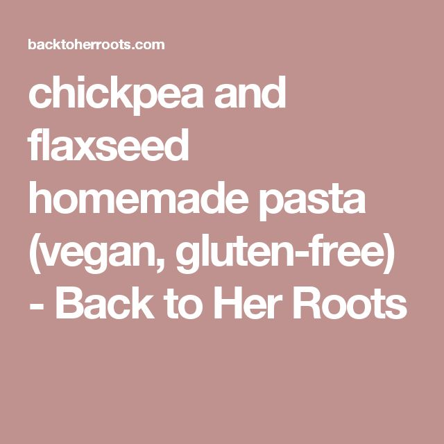 chickpea and flaxseed homemade pasta (vegan, gluten-free) - Back to Her Roots