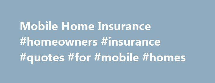 Mobile Home Insurance #homeowners #insurance #quotes #for #mobile #homes http://furniture.nef2.com/mobile-home-insurance-homeowners-insurance-quotes-for-mobile-homes/  # Mobile Home Insurance Mobile home insurance policies provide two basic kinds of coverage: physical damage and personal liability coverage. Choosing the right insurance policy is much like choosing the right mobile home. You want it to fit your needs and lifestyle, but you also want the insurance coverage to fit within your…