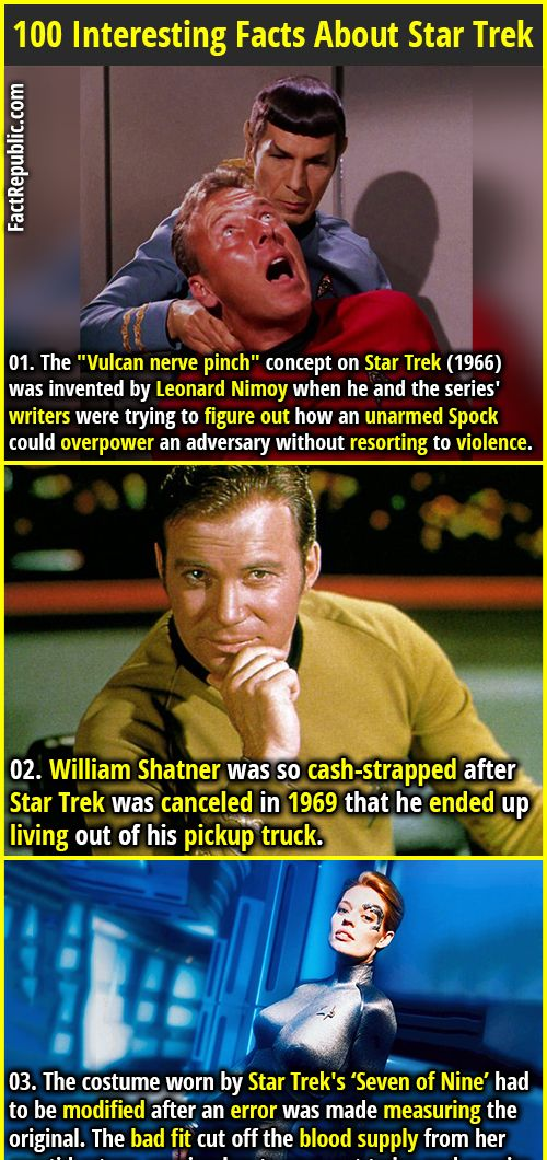 "1. The ""Vulcan nerve pinch"" concept on Star Trek (1966) was invented by Leonard Nimoy when he and the series' writers were trying to figure out how an unarmed Spock could overpower an adversary without resorting to violence. 2. William Shatner was so cash-strapped after Star Trek was canceled in 1969 that he ended up living out of his pickup truck."