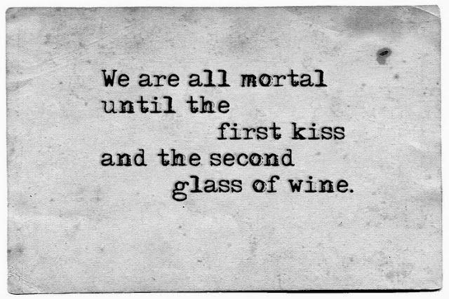 We are all mortal until the first kiss and the second glass of wine -Eduardo Galeano