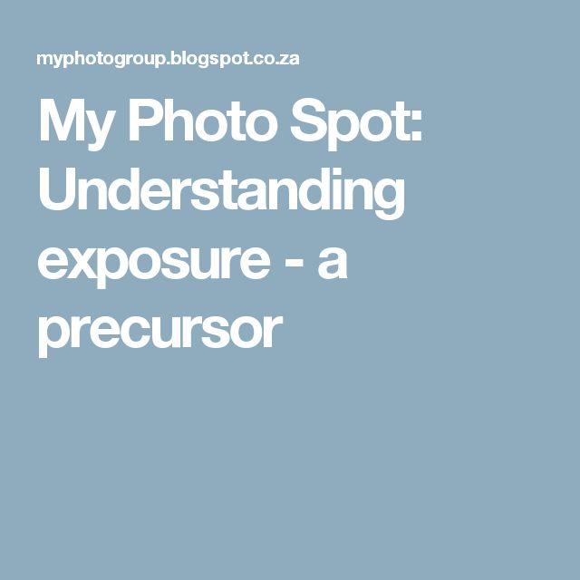 My Photo Spot: Understanding exposure - a precursor