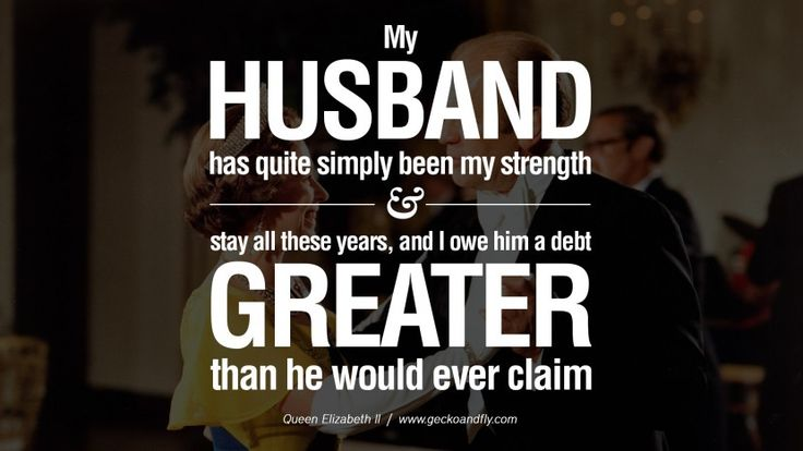My husband has quite simply been my strength and stay all these years, and I owe him a debt greater than he would ever claim. 13 Majestic Quotes & 80 Facts on Queen Elizabeth II on Love, Grief, Losing, Life, and Sorrow