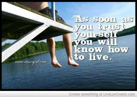 as soon as you trust yourself you will live