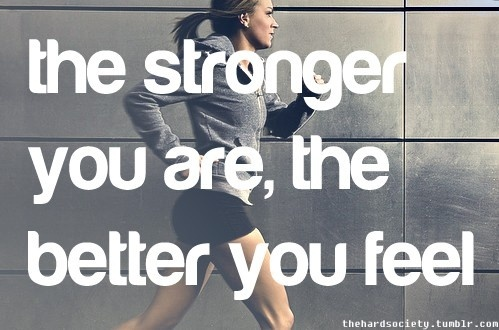 the stronger you are, the better you feel.