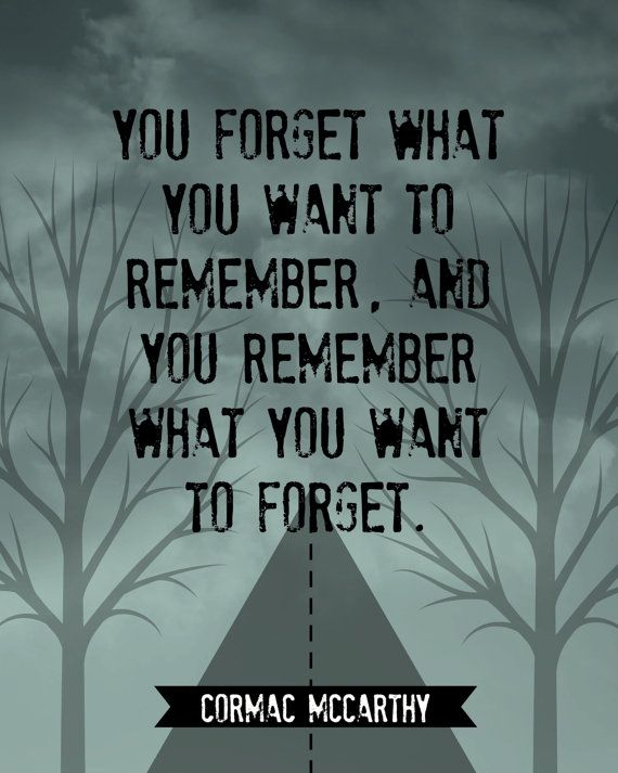 "From Cormac McCarthy's chilling novel, The Road, this quote reads, ""You forget what you want to remember, and you remember what you want to forget."""