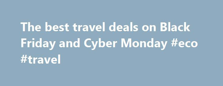 The best travel deals on Black Friday and Cyber Monday #eco #travel http://travel.remmont.com/the-best-travel-deals-on-black-friday-and-cyber-monday-eco-travel/  #travel flights # The best travel deals on Black Friday and Cyber Monday Get 35% off at the V