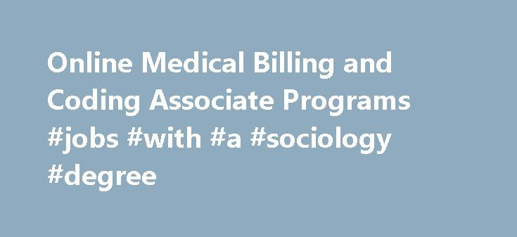 Online Medical Billing and Coding Associate Programs #jobs #with #a #sociology #degree http://degree.remmont.com/online-medical-billing-and-coding-associate-programs-jobs-with-a-sociology-degree/  #online medical degrees # Online Medical Billing and Coding Associate Degree Electronic health records in medical practices Medical billing and coding specialists need to be extremely detail oriented and understand proper medical terminology in order to transcribe verbal descriptions of…