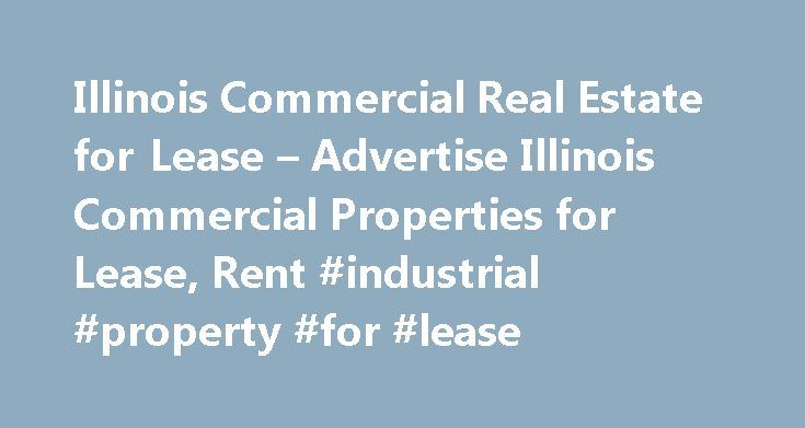 Illinois Commercial Real Estate for Lease – Advertise Illinois Commercial Properties for Lease, Rent #industrial #property #for #lease http://commercial.remmont.com/illinois-commercial-real-estate-for-lease-advertise-illinois-commercial-properties-for-lease-rent-industrial-property-for-lease/  #advertise commercial property for rent # Commercial Real Estate for Lease in Illinois (IL) Property Owners and Managers Advertise commercial or retail space for lease or rent with photos, floor plans…