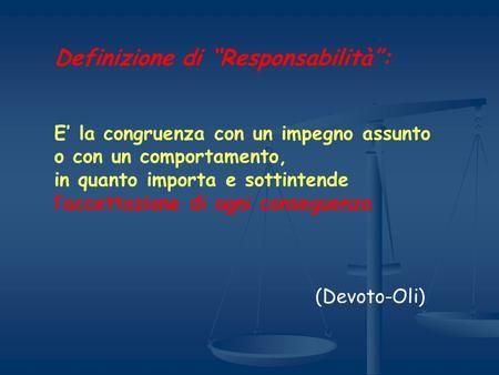 Definizione di Responsabilità: E la congruenza con un impegno assunto o con un comportamento, in quanto importa e sottintende laccettazione di ogni…