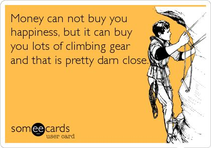 Money can not buy you happiness, but it can buy you lots of climbing gear and that is pretty darn close.