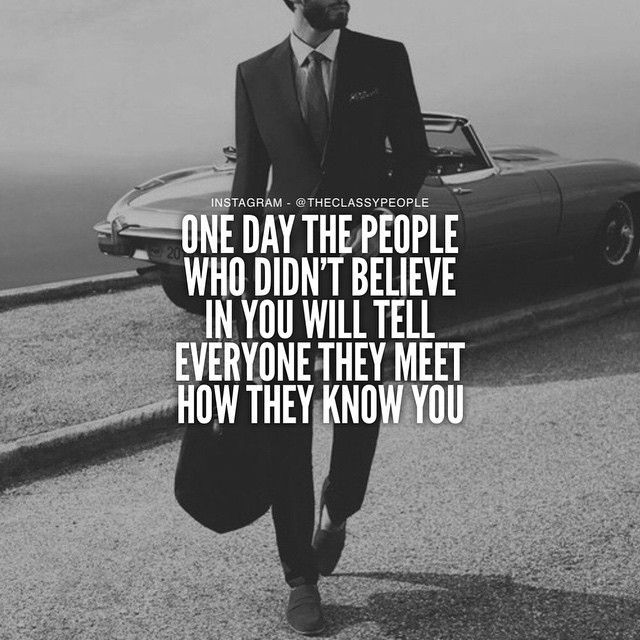 One day the people who didn't believe in you will tell everyone they meet how they know you.