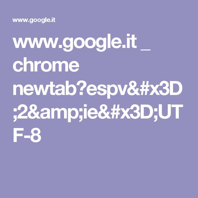 www.google.it _ chrome newtab?espv=2&ie=UTF-8